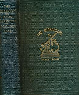 The Microscope. Its History, Construction, and Application: Hogg, Jabez