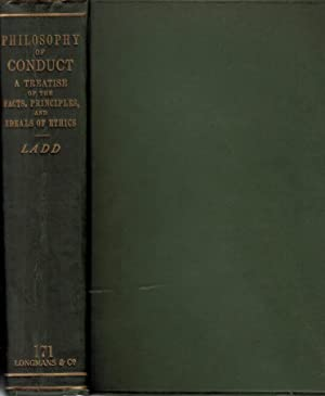 Philosophy of Conduct. A Treatise of the Facts, Principles, and Ideals of Ethics: Ladd, George ...
