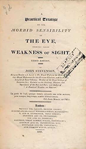 A Practical Treatise on the Morbid Sensibility of the Eye, Commonly Called Weakness of Sight: ...
