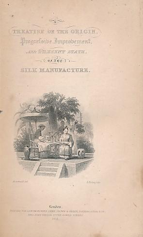 A Treatise on the Origin, Progressive Improvement, and Present State of the Silk Manufacture. The ...