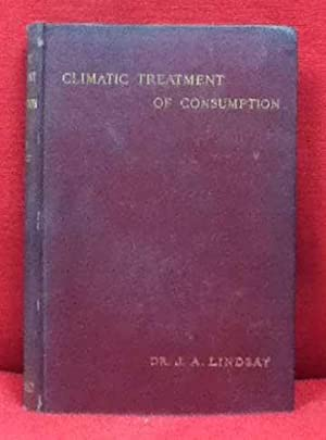 Climatic Treatment of Consumption. A Contribution Based on Medical Climatology: Lindsay, J A