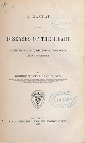 A Manual of the Diseases of the Heart: Their Pathology, Diagnosis, Prognosis, and Treatment: Semple...