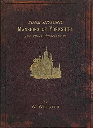 Some Historic Mansions of Yorkshire and their Associations. Second Series: Wheater, W