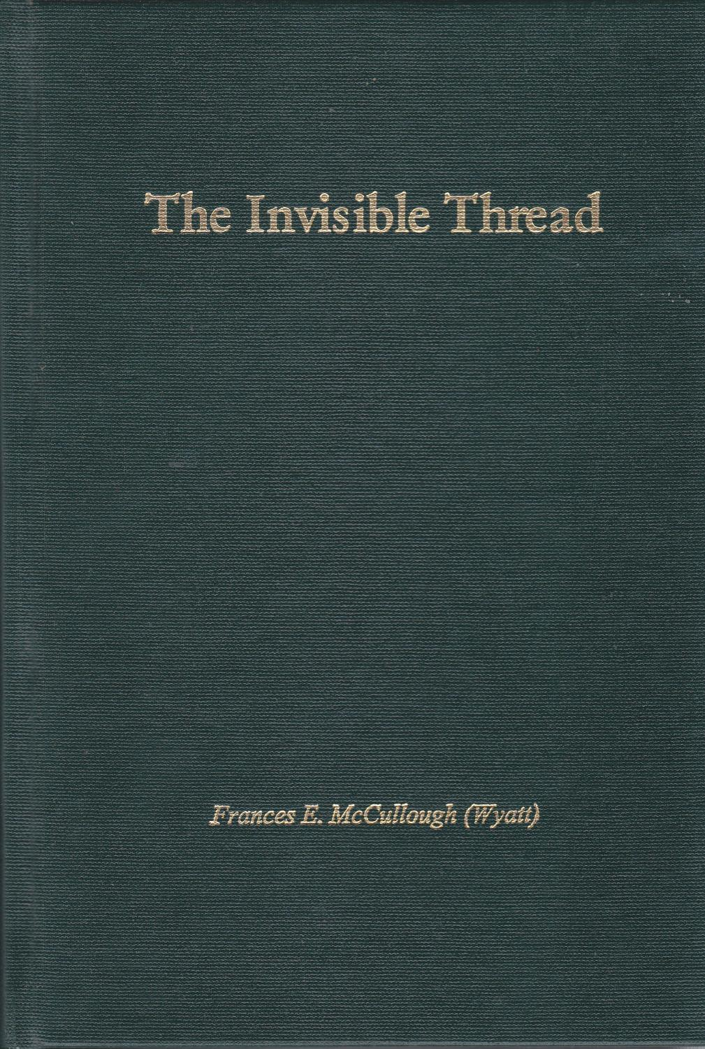 The Invisible Thread: Memories of growing up in the Blindman River Valley at Bentley, Alberta, in the 1920s and '30s Frances E. McCullough (Wyatt) Fi