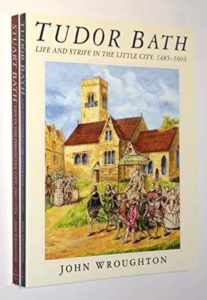 Tudor Bath: Life and Strife in the Little City, 1485 - 1603; [together with] Stuart Bath: Life in...