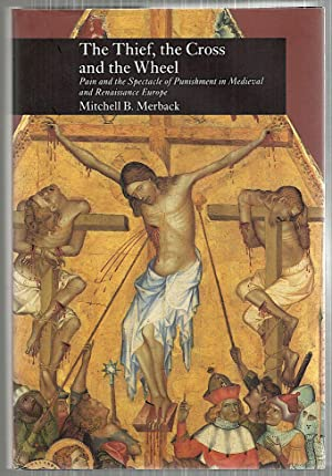 Thief, the Cross and the Wheel; Pain and the Spectacle of Punishment in Medieval and Renaissance ...