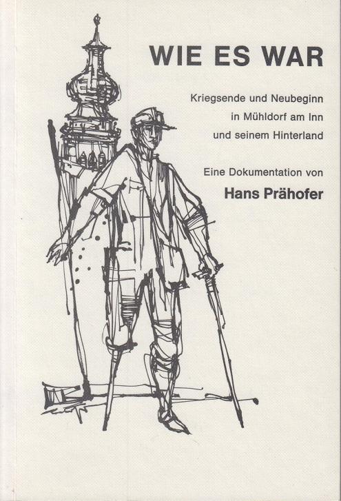 Wie es war: Kriegsende und Neubeginn in Mühldorf am Inn und seinem Hinterland - Prähofer, Hans