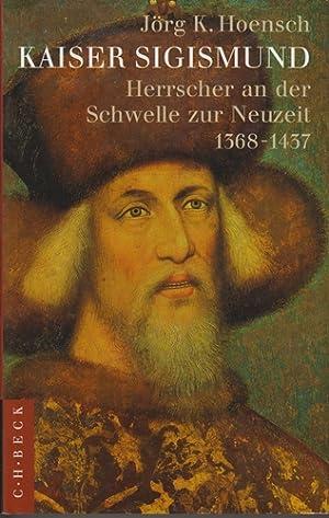 Kaiser Sigismund - Herrscher an der Schwelle zur Neuzeit 1368-1437 -: Hoensch, Jörg K.