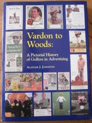 Vardon to Woods: A Pictorial History of Golfers in Advertising.: Johnston, Alastair J