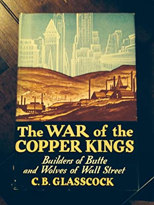 THE WAR OF THE COPPER KINGS: Builders of Butte and Wolves of Wall Street