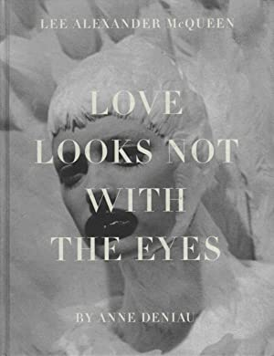 Love Looks Not with the Eyes. Thirteen Years with Lee Alexander McQueen.