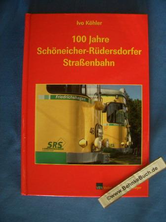 100 Jahre Schöneicher-Rüdersdorfer Straßenbahn. Ivo Köhler. [Mit Beitr. von: Friedrich-Karl Kietzke .] - Köhler, Ivo (Mitwirkender)