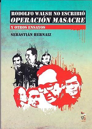 Rodolfo Walsh No Escribio Operacion Masacre y Otros Ensayos: Sebastian Hernaiz