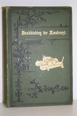 Bookbinding for Amateurs. Being Descriptions of the Various Tools and Appliances Required and Min...