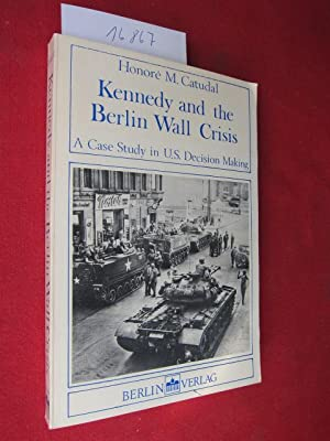 Kennedy and the Berlin wall crisis : a case study in U.S. decision making. Foreword by Martin J. ...