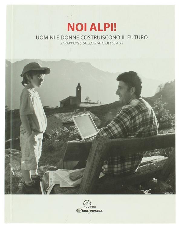 NOI ALPI! Uomini e donne costruiscono il futuro. 3° rapporto sullo stato delle Alpi.: - Autori vari.