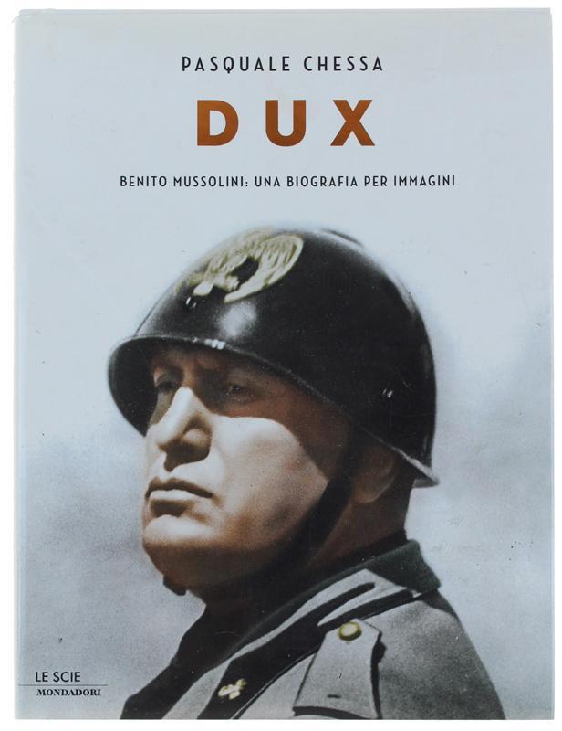 DUX. Benito Mussolini: una biografia per immagini.: - Chessa Pasquale.