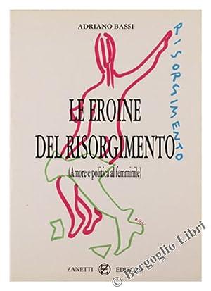 LE EROINE DEL RISORGIMENTO (Amore e politica: Bassi Adriano.