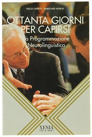 OTTANTA GIORNI PER CAPIRSI, La Programmazione Neurolinguistica.: Bidot Nelly, Morat