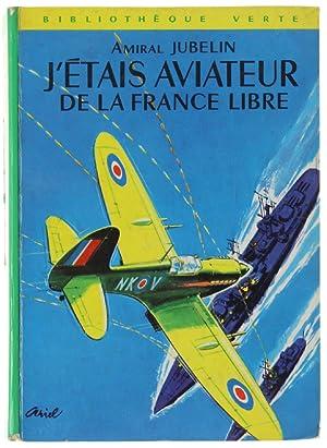 J'ETAIS AVIATEUR DE LA FRANCE LIBRE.: Jubelin André (amiral).