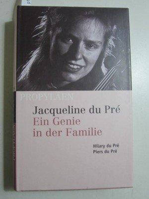 Jacqueline du Pré. Ein Genie in der Familie. - Pré, Hilary du; Pré, Piers du