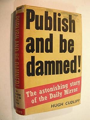 Publish and be Damned! The Astonishing Story: Cudlipp, Hugh: