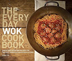 The Everyday Wok Cookbook: Simple and Satisfying: Yee, Lorna