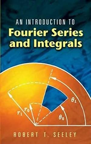 An introduction to Fourier series and integrals: Seeley, Robert T