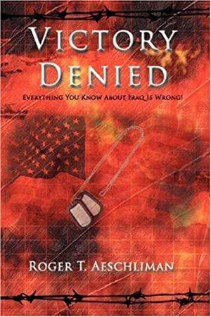 Victory Denied: Everything You Know About Iraq: Aeschliman, Roger T.