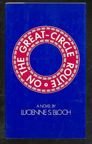 On the Great-Circle Route: a novel by Lucienne S. Bloch: BLOCH, Lucienne S.
