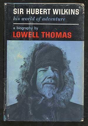 Sir Hubert Wilkins: His World of Adventure: THOMAS, Lowell