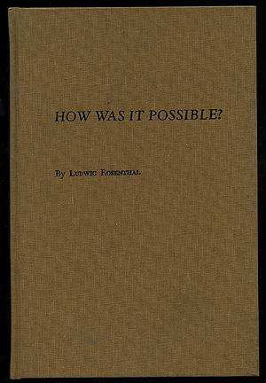 How Was It Possible? The History of: ROSENTHAL, Ludwig