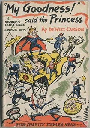 """My Goodness!"""" said the Princess: A Modern Fairy Tale for Grown-ups. With Charity Towards None...."""