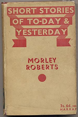Short Stories of To-day and Yesterday: Morley: ROBERTS, Morley