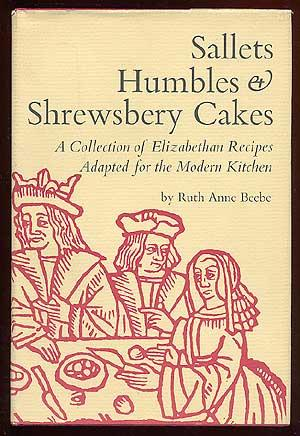Sallets, Humbles & Shrewsbery Cakes: A Collection of Elizabethan Recipes Adapted for the Modern...