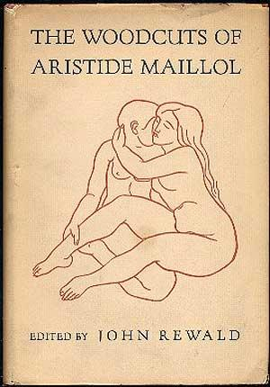 The Woodcuts of Aristide Maillol: A Complete: REWALD, John (editor)