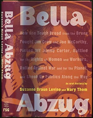 Bella Abzug: How One Tough Broad from the Bronx Fought Jim Crow and Joe McCarthy, Pissed Off Jimm...