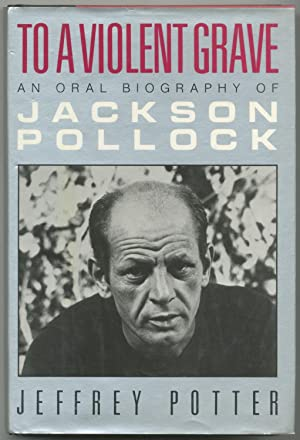 To a Violent Grave: An Oral Biography of Jackson Pollock