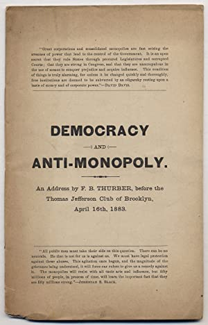 Democracy and Anti-Monopoly: An Address by F.B. Thurber, before the Thomas Jefferson Club of Broo...