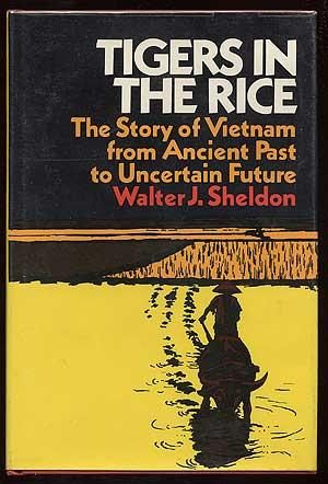 Tigers in the Rice: The Story of Vietnam from Ancient Past to Uncertain Future: SHELDON, Walter J.