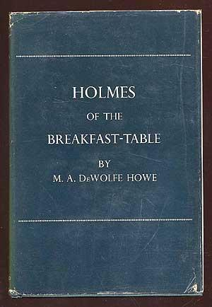 Holmes of the Breakfast-Table: HOWE, M.A. DeWolfe