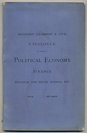 Robert Clarke & Co's Catalogue of Works on Political Economy, Finance, Political and Social...