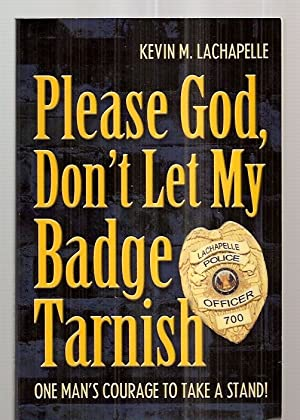 PLEASE GOD, DON'T LET MY BADGE TARNISH: LaChapelle, Kevin M