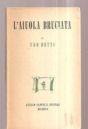 L'AIUOLA BRUCIATA: DRAMMA IN TRE ATTI [TEATRO: Betti, Ugo [arti