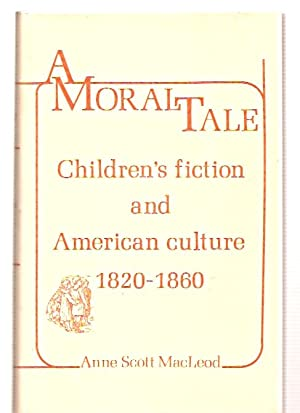 A MORAL TALE: CHILDREN'S FICTION AND AMERICAN: MacLeod, Anne Scott
