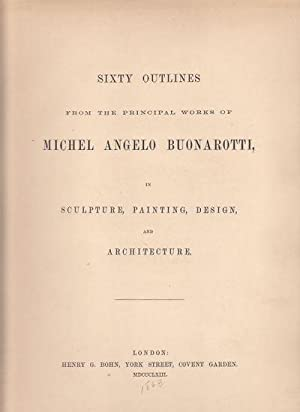 Sixty Outlines from the Principal Works of Michel Angelo Buonarotti, in Sculpture, Painting, Desi...