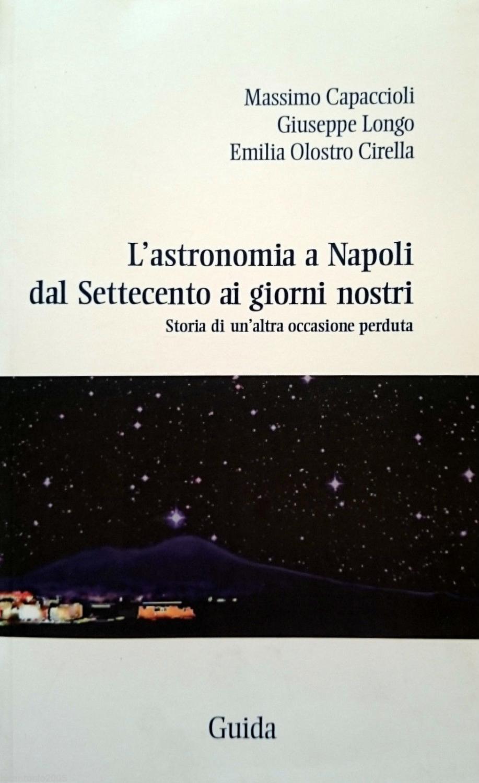 L'ASTRONOMIA A NAPOLI DAL SETTECENTO AI GIORNI NOSTRI STORIA DI UN'ALTRA OCCASIONE PERDUTA - MASSIMO CAPACCIOLI GIUSEPPE LONGO EMILIA OLOSTRO CIRELLA