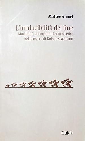 L'irriducibilità del fine Modernità antropomorfismo ed etica: Matteo Amori