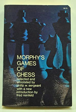 Morphy's Games of Chess: 300 Games by the Greatest Chess Player of All Time: Sergeant, Philip ...