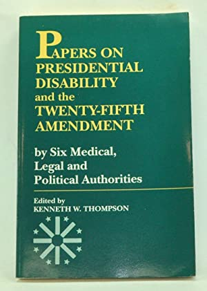Papers on Presidential Disability and the Twenty-Fifth Amendment by Six Medical, Legal and Politi...